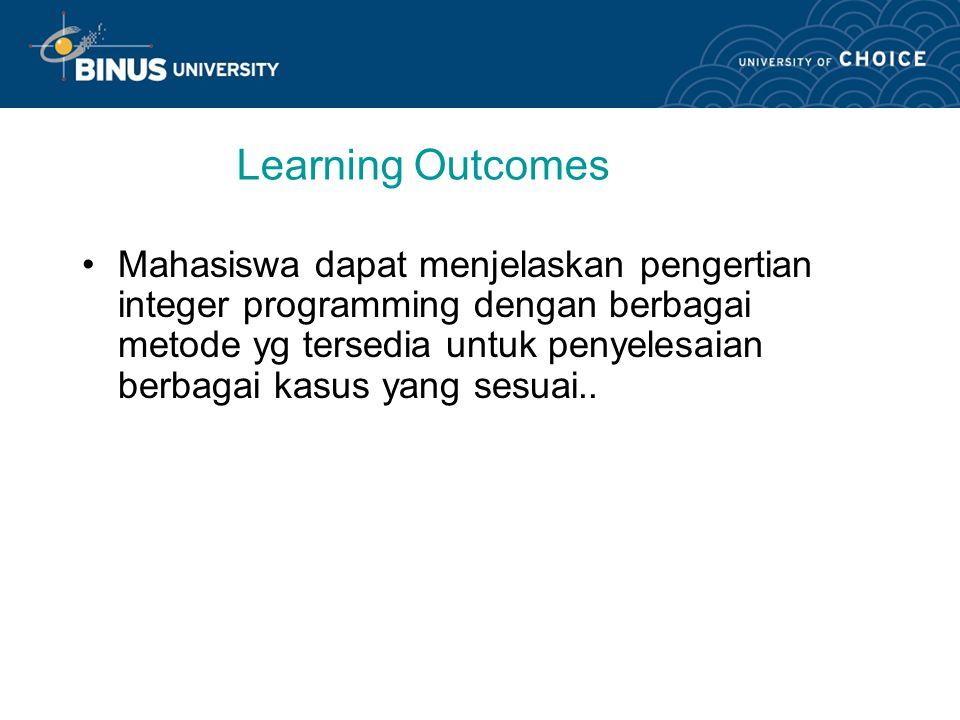 Learning Outcomes Mahasiswa dapat menjelaskan pengertian integer programming dengan berbagai metode yg tersedia untuk penyelesaian berbagai kasus yang sesuai..