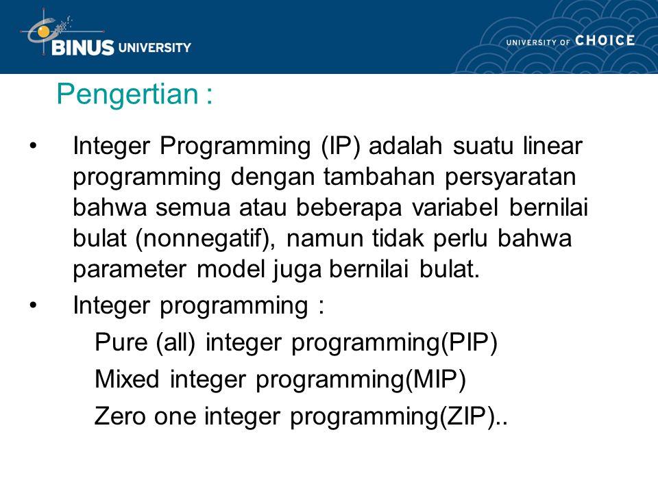 Pengertian : Integer Programming (IP) adalah suatu linear programming dengan tambahan persyaratan bahwa semua atau beberapa variabel bernilai bulat (nonnegatif), namun tidak perlu bahwa parameter model juga bernilai bulat.