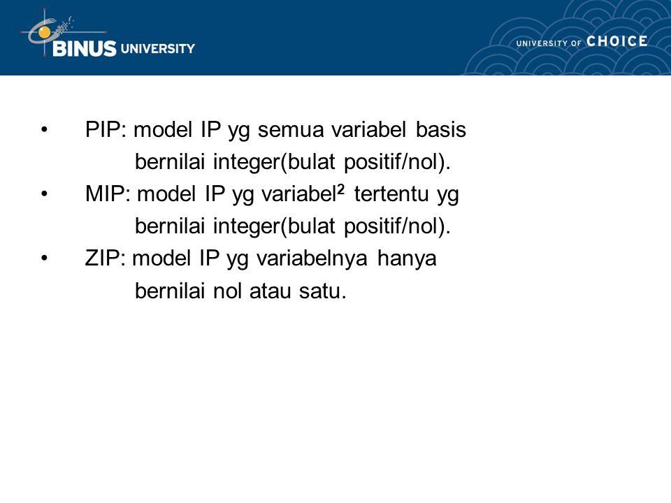 PIP: model IP yg semua variabel basis bernilai integer(bulat positif/nol).