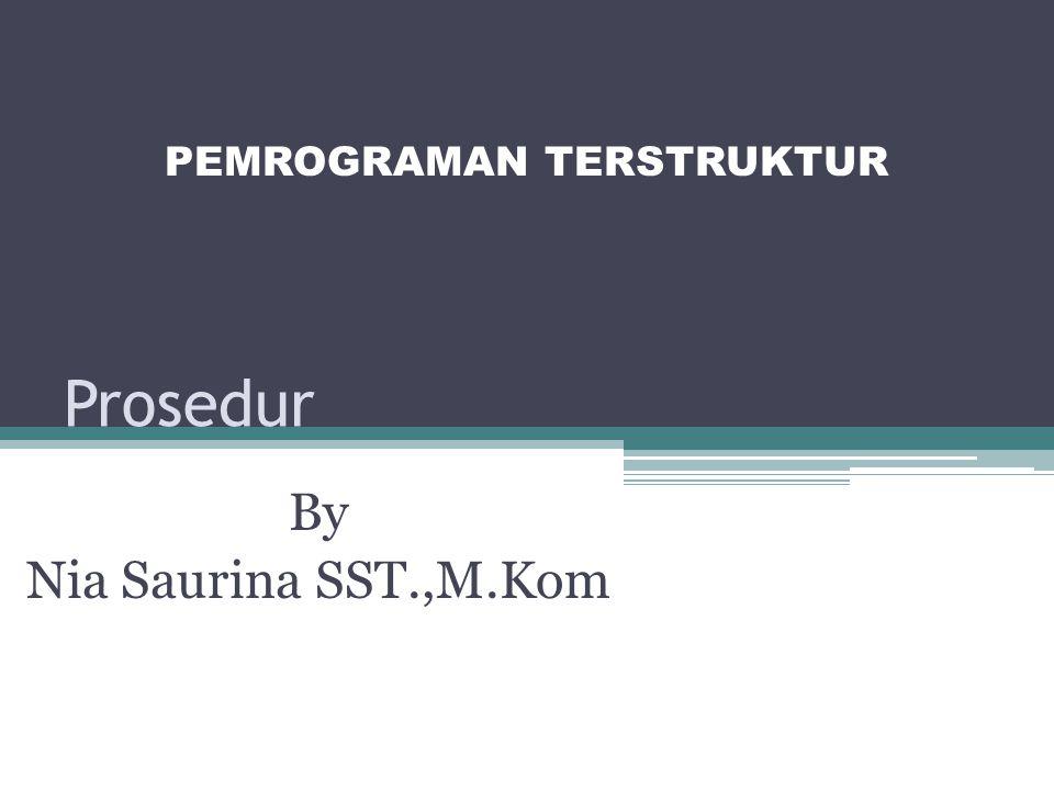 Prosedur By Nia Saurina SST.,M.Kom PEMROGRAMAN TERSTRUKTUR