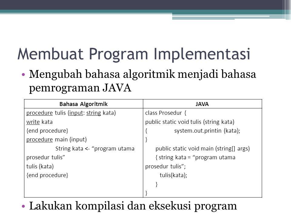 Membuat Program Implementasi Mengubah bahasa algoritmik menjadi bahasa pemrograman JAVA Lakukan kompilasi dan eksekusi program Bahasa AlgoritmikJAVA p