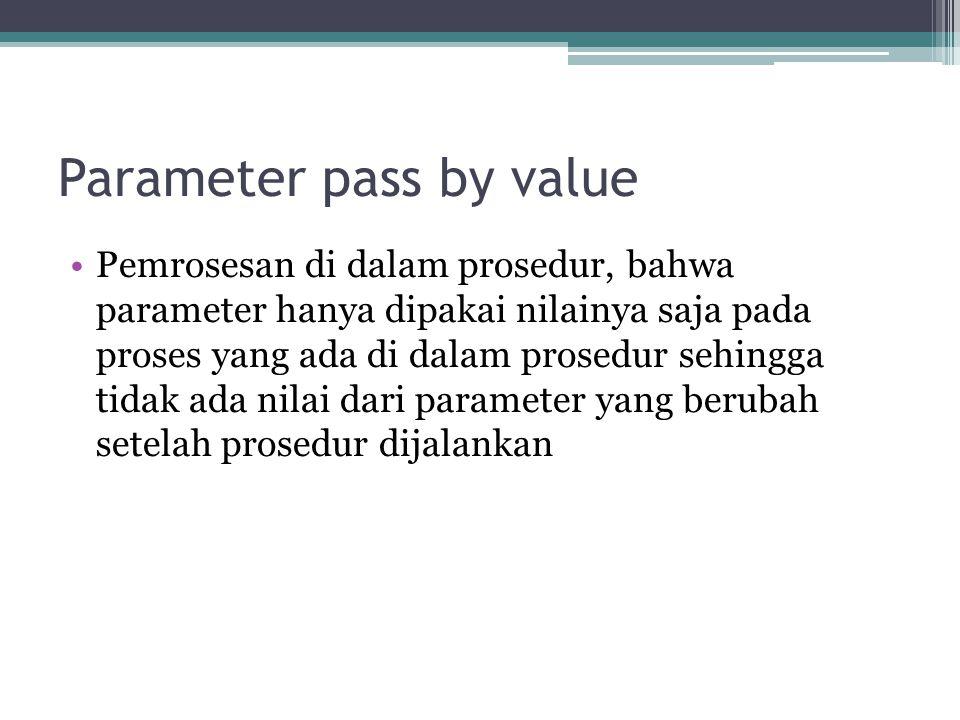 Parameter pass by value Pemrosesan di dalam prosedur, bahwa parameter hanya dipakai nilainya saja pada proses yang ada di dalam prosedur sehingga tida
