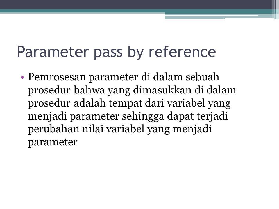 Parameter pass by reference Pemrosesan parameter di dalam sebuah prosedur bahwa yang dimasukkan di dalam prosedur adalah tempat dari variabel yang men