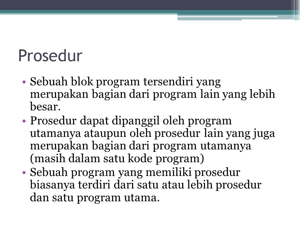 Prosedur Sebuah blok program tersendiri yang merupakan bagian dari program lain yang lebih besar. Prosedur dapat dipanggil oleh program utamanya ataup