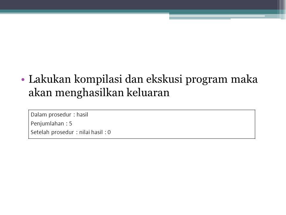 Lakukan kompilasi dan ekskusi program maka akan menghasilkan keluaran Dalam prosedur : hasil Penjumlahan : 5 Setelah prosedur : nilai hasil : 0