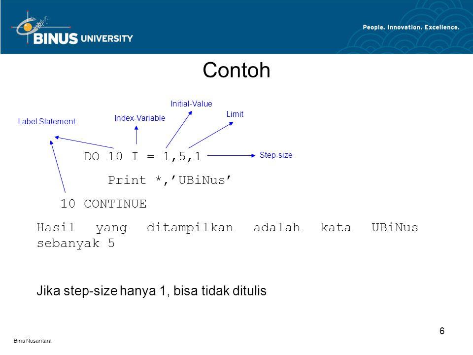 Bina Nusantara Contoh 6 DO 10 I = 1,5,1 Print *,'UBiNus' 10 CONTINUE Hasil yang ditampilkan adalah kata UBiNus sebanyak 5 Jika step-size hanya 1, bisa