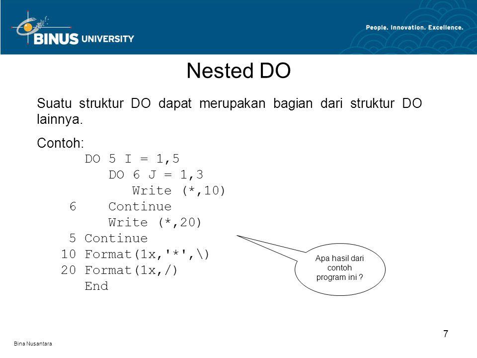 Bina Nusantara Nested DO 7 Suatu struktur DO dapat merupakan bagian dari struktur DO lainnya. Contoh: DO 5 I = 1,5 DO 6 J = 1,3 Write (*,10) 6 Continu