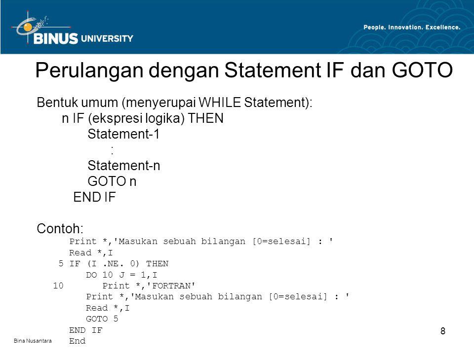 Bina Nusantara Perulangan dengan Statement IF dan GOTO 8 Bentuk umum (menyerupai WHILE Statement): n IF (ekspresi logika) THEN Statement-1 Statement-n