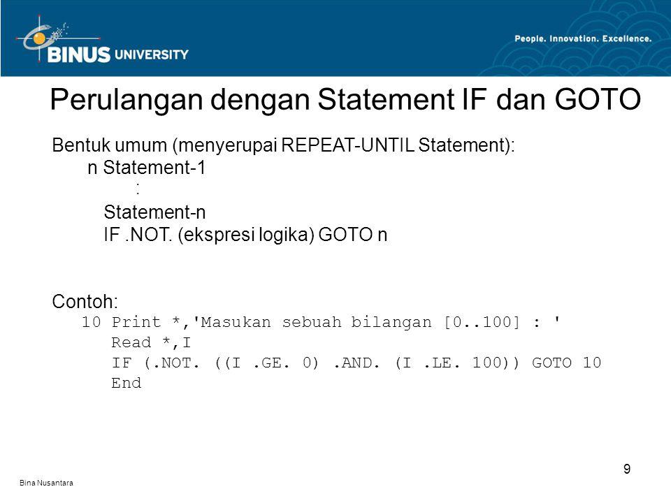 Bina Nusantara Perulangan dengan Statement IF dan GOTO 9 Bentuk umum (menyerupai REPEAT-UNTIL Statement): n Statement-1 Statement-n IF.NOT. (ekspresi