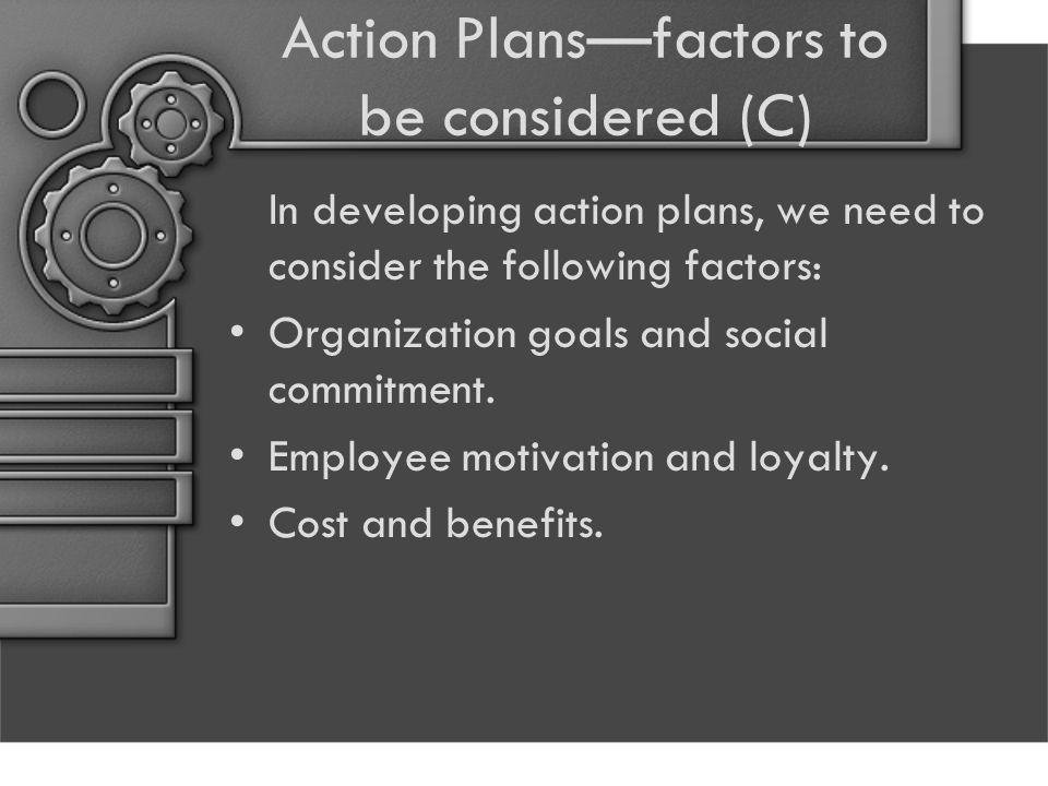 Action Plans—factors to be considered (C) In developing action plans, we need to consider the following factors: Organization goals and social commitm