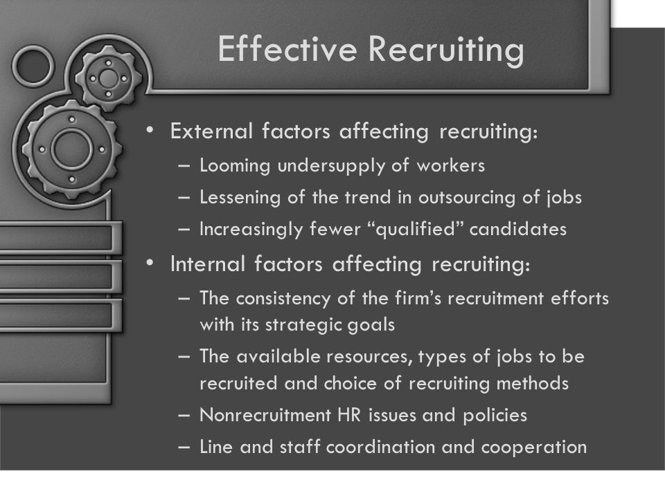 Effective Recruiting External factors affecting recruiting: –Looming undersupply of workers –Lessening of the trend in outsourcing of jobs –Increasing