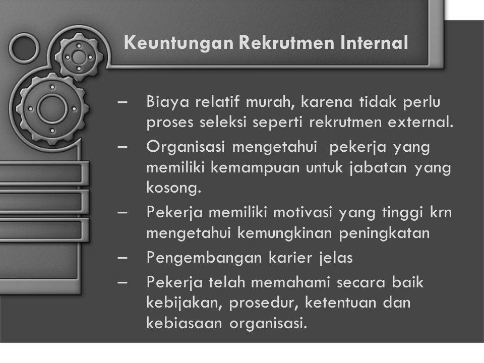 Keuntungan Rekrutmen Internal –Biaya relatif murah, karena tidak perlu proses seleksi seperti rekrutmen external. –Organisasi mengetahui pekerja yang