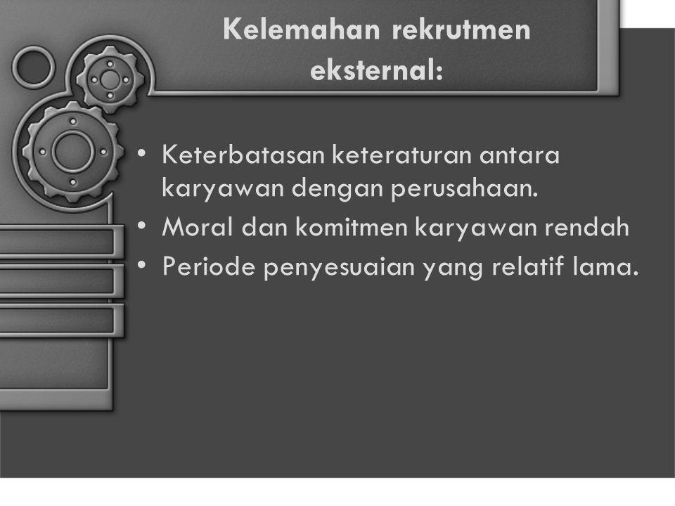 Kelemahan rekrutmen eksternal: Keterbatasan keteraturan antara karyawan dengan perusahaan. Moral dan komitmen karyawan rendah Periode penyesuaian yang
