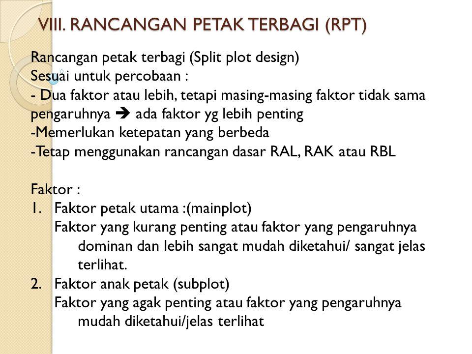 VIII. RANCANGAN PETAK TERBAGI (RPT) Rancangan petak terbagi (Split plot design) Sesuai untuk percobaan : - Dua faktor atau lebih, tetapi masing-masing