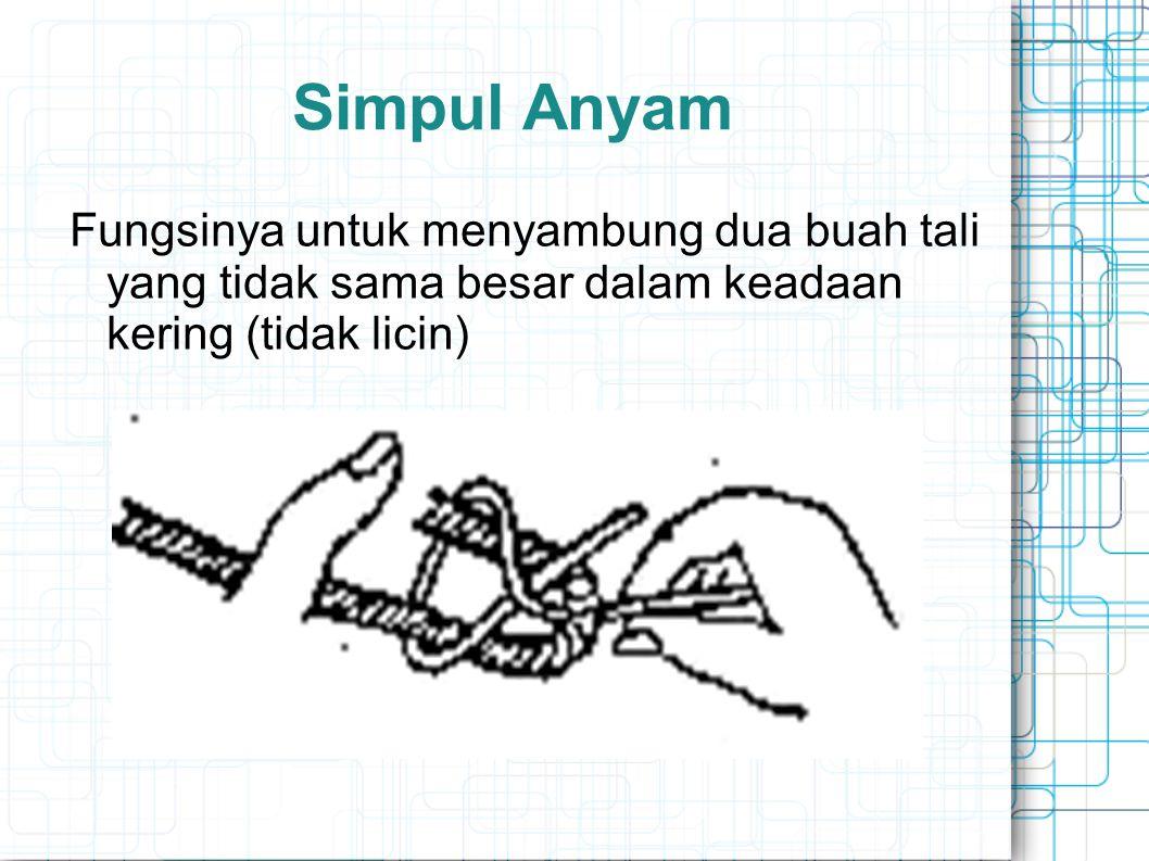 Simpul Anyam Fungsinya untuk menyambung dua buah tali yang tidak sama besar dalam keadaan kering (tidak licin)