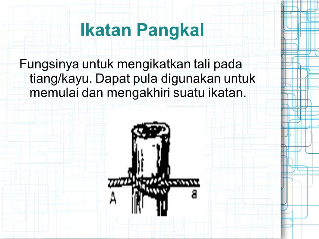 Ikatan Pangkal Fungsinya untuk mengikatkan tali pada tiang/kayu.