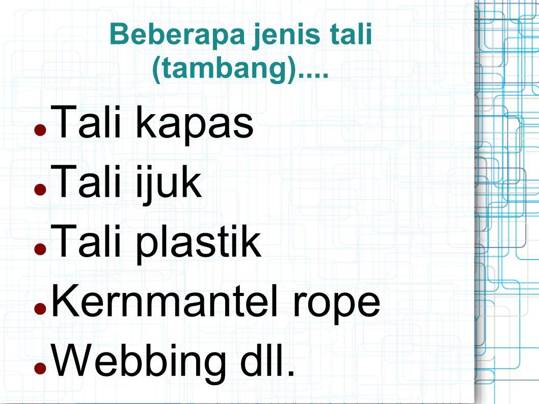 Beberapa jenis tali (tambang).... Tali kapas Tali ijuk Tali plastik Kernmantel rope Webbing dll.