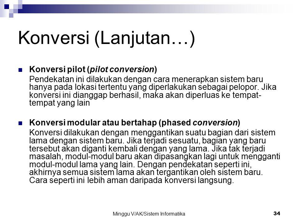 Minggu V/AK/Sistem Informatika 34 Konversi (Lanjutan…) Konversi pilot (pilot conversion) Pendekatan ini dilakukan dengan cara menerapkan sistem baru h