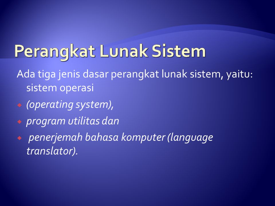 Ada tiga jenis dasar perangkat lunak sistem, yaitu: sistem operasi  (operating system),  program utilitas dan  penerjemah bahasa komputer (language