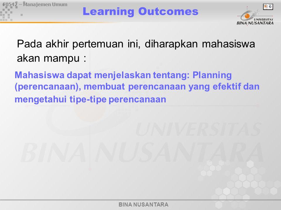 BINA NUSANTARA F0542 – Manajemen Umum Learning Outcomes Pada akhir pertemuan ini, diharapkan mahasiswa akan mampu : Mahasiswa dapat menjelaskan tentang: Planning (perencanaan), membuat perencanaan yang efektif dan mengetahui tipe-tipe perencanaan