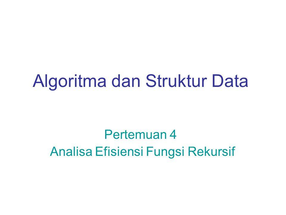 Algoritma dan Struktur Data Pertemuan 4 Analisa Efisiensi Fungsi Rekursif