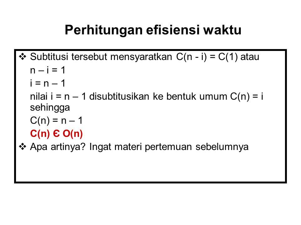  Subtitusi tersebut mensyaratkan C(n - i) = C(1) atau n – i = 1 i = n – 1 nilai i = n – 1 disubtitusikan ke bentuk umum C(n) = i sehingga C(n) = n – 1 C(n) Є O(n)  Apa artinya.