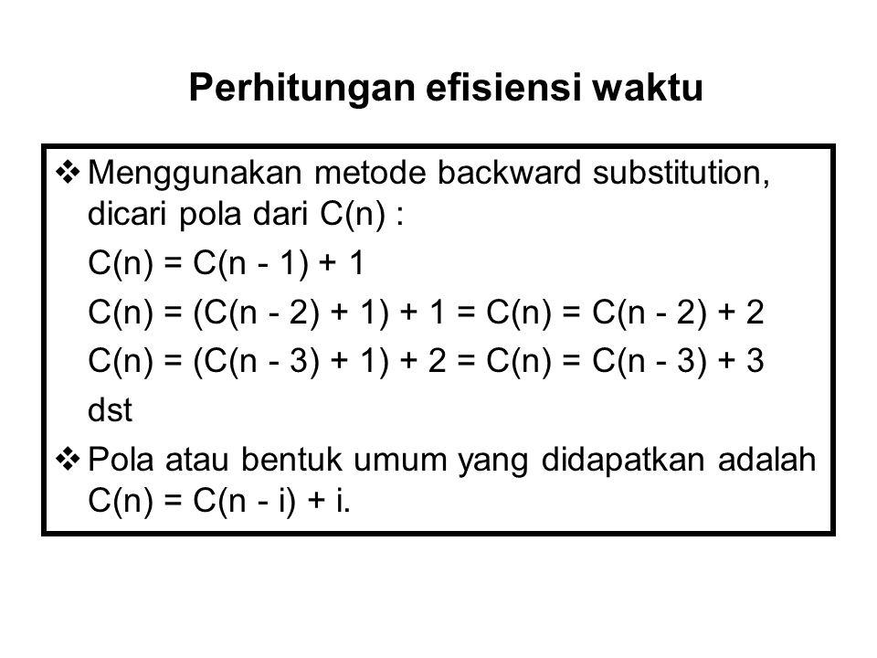  Menggunakan metode backward substitution, dicari pola dari C(n) : C(n) = C(n - 1) + 1 C(n) = (C(n - 2) + 1) + 1 = C(n) = C(n - 2) + 2 C(n) = (C(n - 3) + 1) + 2 = C(n) = C(n - 3) + 3 dst  Pola atau bentuk umum yang didapatkan adalah C(n) = C(n - i) + i.