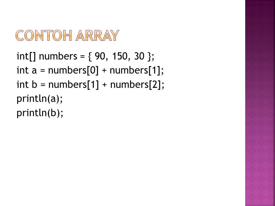int[] numbers = { 90, 150, 30 }; int a = numbers[0] + numbers[1]; int b = numbers[1] + numbers[2]; println(a); println(b);