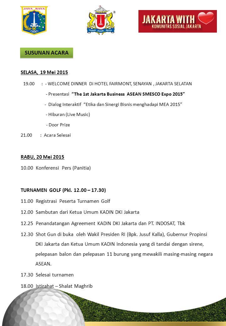 SUSUNAN ACARA SELASA, 19 Mei 2015 19.00 : - WELCOME DINNER Di HOTEL FAIRMONT, SENAYAN, JAKARTA SELATAN - Presentasi The 1st Jakarta Business ASEAN SMESCO Expo 2015 - Dialog Interaktif Etika dan Sinergi Bisnis menghadapi MEA 2015 - Hiburan (Live Music) - Door Prize 21.00 : Acara Selesai RABU, 20 Mei 2015 10.00Konferensi Pers (Panitia) TURNAMEN GOLF (Pkl.