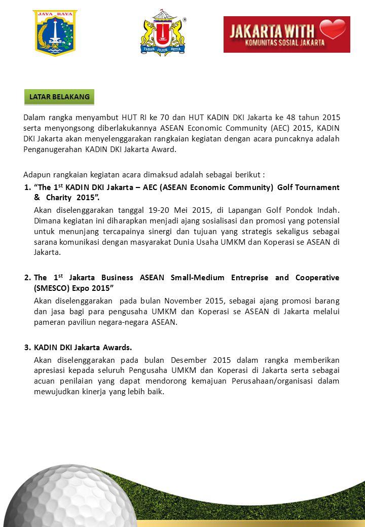 LATAR BELAKANG Dalam rangka menyambut HUT RI ke 70 dan HUT KADIN DKI Jakarta ke 48 tahun 2015 serta menyongsong diberlakukannya ASEAN Economic Community (AEC) 2015, KADIN DKI Jakarta akan menyelenggarakan rangkaian kegiatan dengan acara puncaknya adalah Penganugerahan KADIN DKI Jakarta Award.