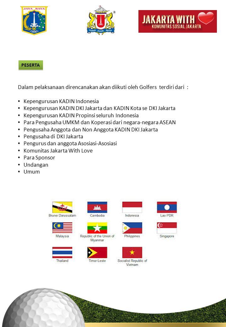 PESERTA Dalam pelaksanaan direncanakan akan diikuti oleh Golfers terdiri dari : Kepengurusan KADIN Indonesia Kepengurusan KADIN DKI Jakarta dan KADIN Kota se DKI Jakarta Kepengurusan KADIN Propinsi seluruh Indonesia Para Pengusaha UMKM dan Koperasi dari negara-negara ASEAN Pengusaha Anggota dan Non Anggota KADIN DKI Jakarta Pengusaha di DKI Jakarta Pengurus dan anggota Asosiasi-Asosiasi Komunitas Jakarta With Love Para Sponsor Undangan Umum