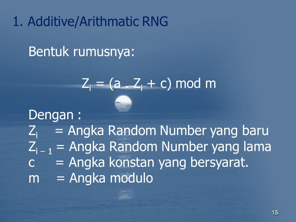 15 1. Additive/Arithmatic RNG Bentuk rumusnya: Z i = (a. Z i + c) mod m Dengan : Z i = Angka Random Number yang baru Z i – 1 = Angka Random Number yan