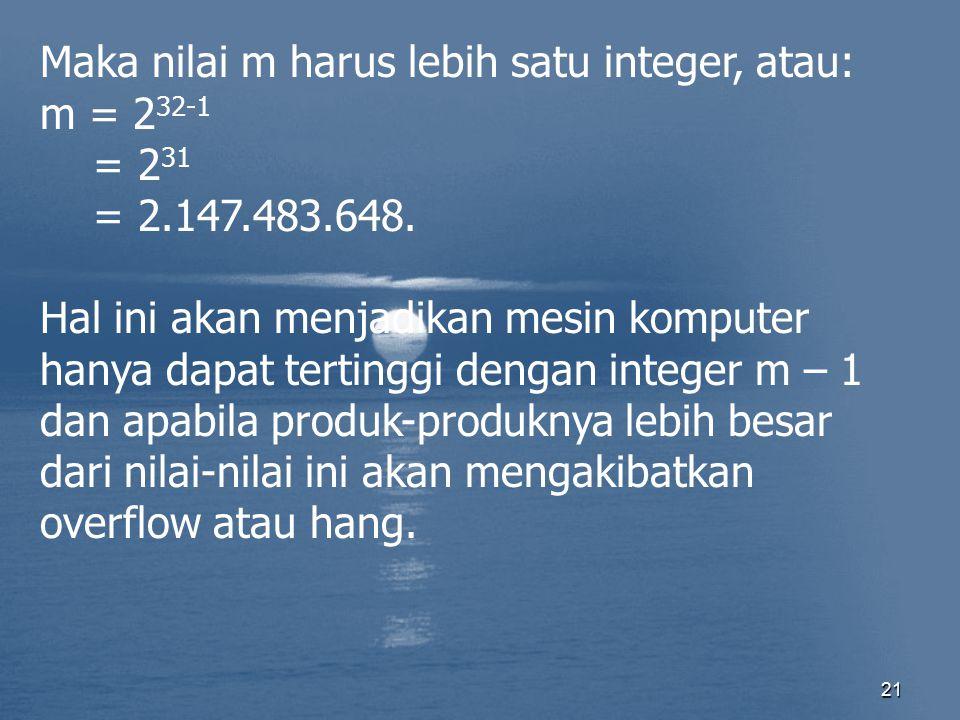 21 Maka nilai m harus lebih satu integer, atau: m = 2 32-1 = 2 31 = 2.147.483.648. Hal ini akan menjadikan mesin komputer hanya dapat tertinggi dengan