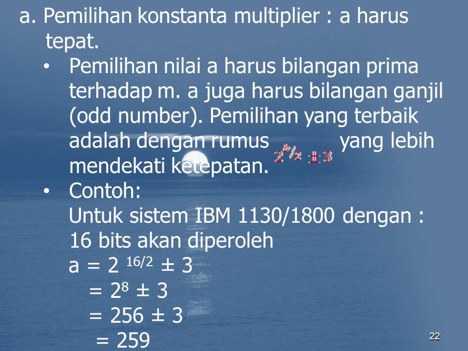 22 a. Pemilihan konstanta multiplier : a harus tepat. Pemilihan nilai a harus bilangan prima terhadap m. a juga harus bilangan ganjil (odd number). Pe