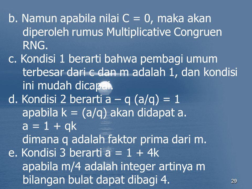 29 b. Namun apabila nilai C = 0, maka akan diperoleh rumus Multiplicative Congruen RNG. c. Kondisi 1 berarti bahwa pembagi umum terbesar dari c dan m