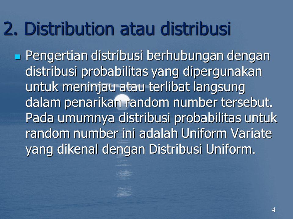 2. Distribution atau distribusi Pengertian distribusi berhubungan dengan distribusi probabilitas yang dipergunakan untuk meninjau atau terlibat langsu
