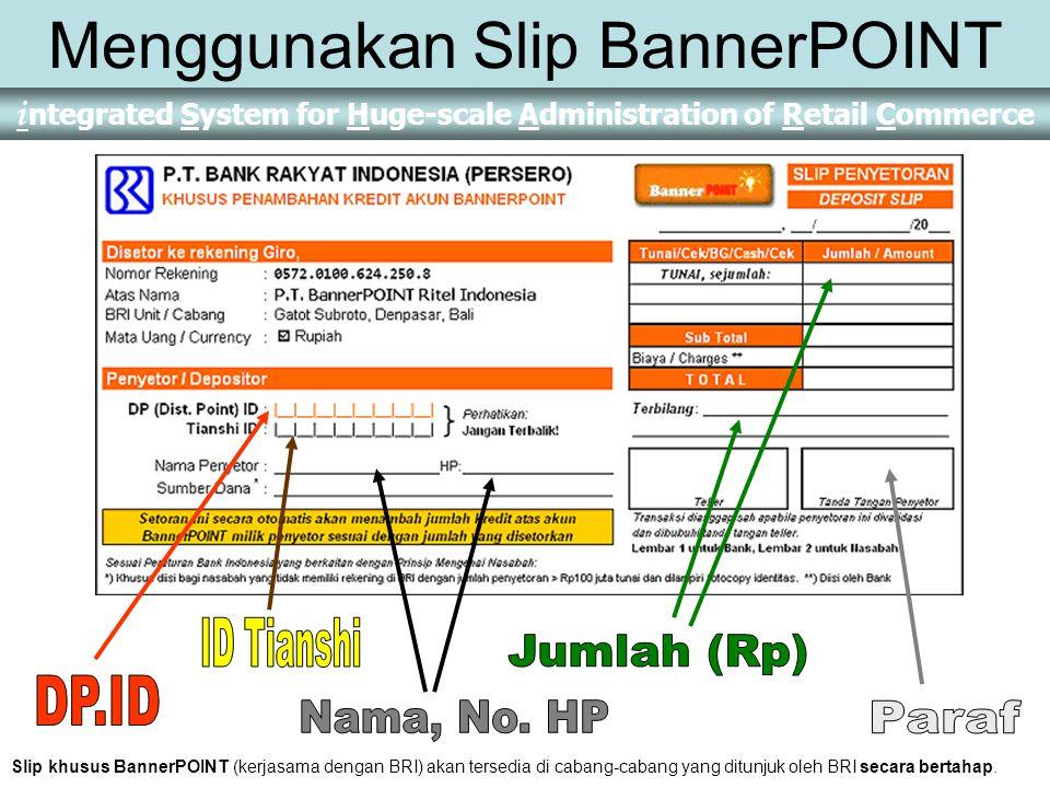 i ntegrated System for Huge-scale Administration of Retail Commerce Menggunakan Slip BannerPOINT Slip khusus BannerPOINT (kerjasama dengan BRI) akan tersedia di cabang-cabang yang ditunjuk oleh BRI secara bertahap.