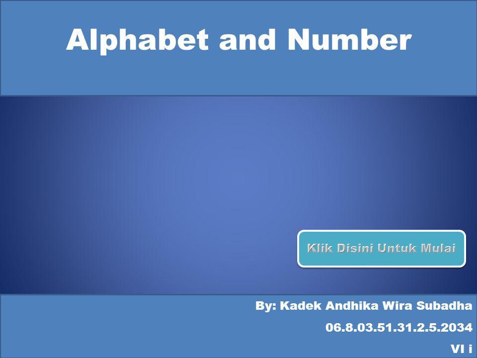 Alphabet and Number By: Kadek Andhika Wira Subadha 06.8.03.51.31.2.5.2034 VI i