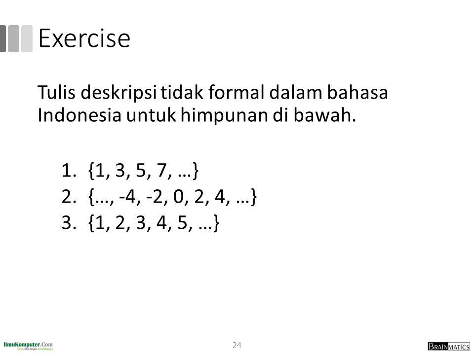 Exercise 24 Tulis deskripsi tidak formal dalam bahasa Indonesia untuk himpunan di bawah. 1.{1, 3, 5, 7, …} 2.{…, -4, -2, 0, 2, 4, …} 3.{1, 2, 3, 4, 5,
