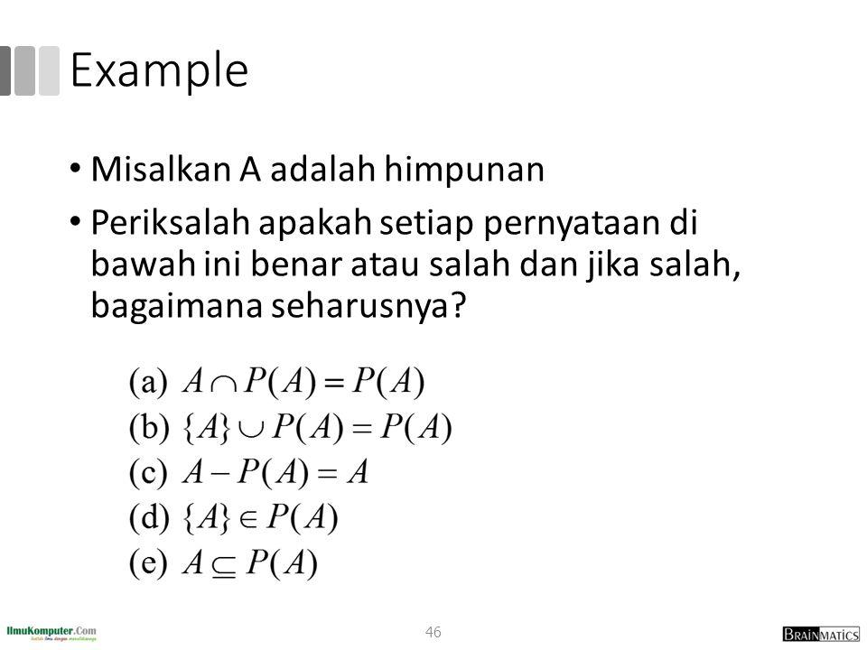 Example Misalkan A adalah himpunan Periksalah apakah setiap pernyataan di bawah ini benar atau salah dan jika salah, bagaimana seharusnya? 46
