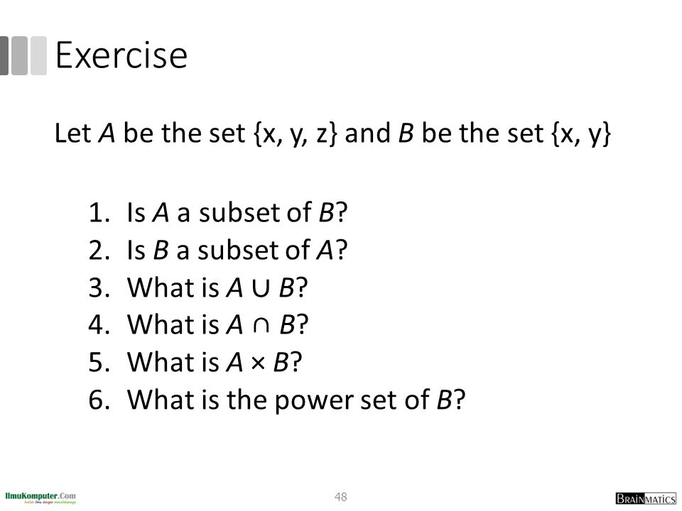 Exercise Let A be the set {x, y, z} and B be the set {x, y} 1.Is A a subset of B? 2.Is B a subset of A? 3.What is A ∪ B? 4.What is A ∩ B? 5.What is A