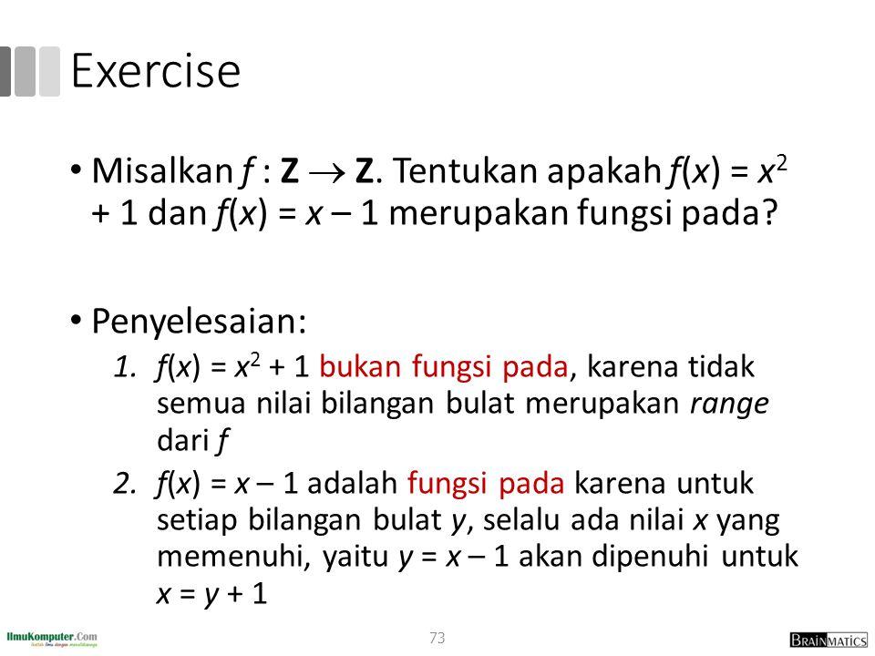Exercise Misalkan f : Z  Z. Tentukan apakah f(x) = x 2 + 1 dan f(x) = x – 1 merupakan fungsi pada? Penyelesaian: 1.f(x) = x 2 + 1 bukan fungsi pada,