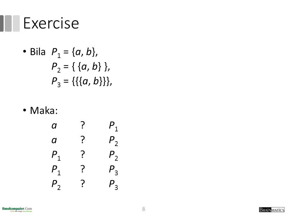 Exercise Bila P 1 = {a, b}, P 2 = { {a, b} }, P 3 = {{{a, b}}}, Maka: a ?P 1 a ?P 2 P 1 ?P 2 P 1 ?P 3 P 2 ?P 3 8