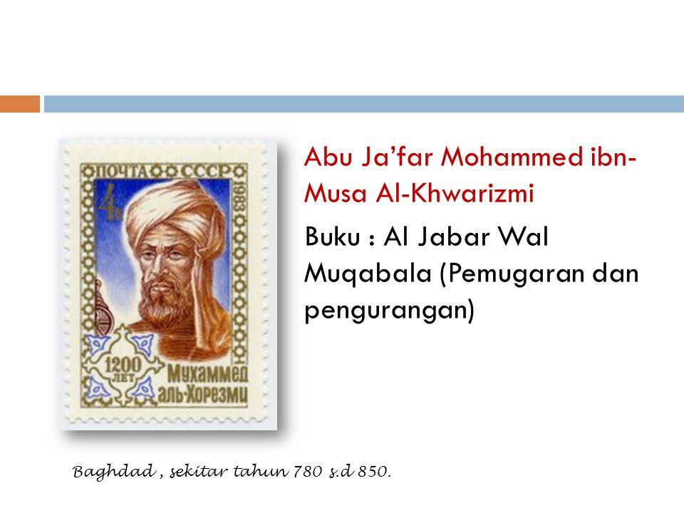 Abu Ja'far Mohammed ibn- Musa Al-Khwarizmi Buku : Al Jabar Wal Muqabala (Pemugaran dan pengurangan) Baghdad, sekitar tahun 780 s.d 850.