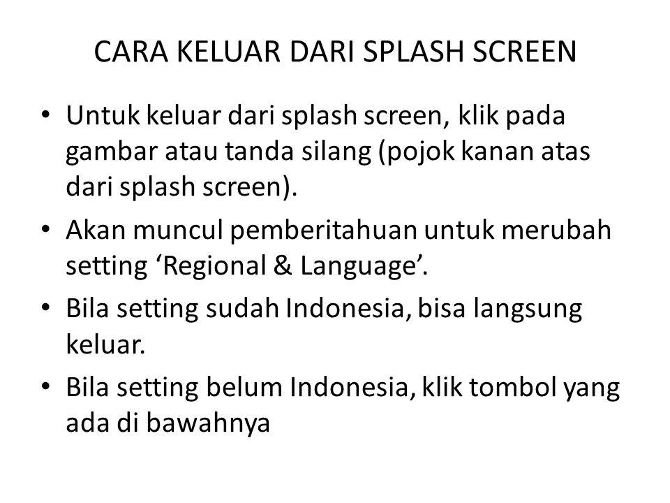 CARA KELUAR DARI SPLASH SCREEN Untuk keluar dari splash screen, klik pada gambar atau tanda silang (pojok kanan atas dari splash screen). Akan muncul