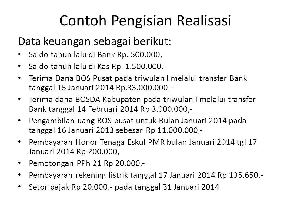 Contoh Pengisian Realisasi Data keuangan sebagai berikut: Saldo tahun lalu di Bank Rp. 500.000,- Saldo tahun lalu di Kas Rp. 1.500.000,- Terima Dana B