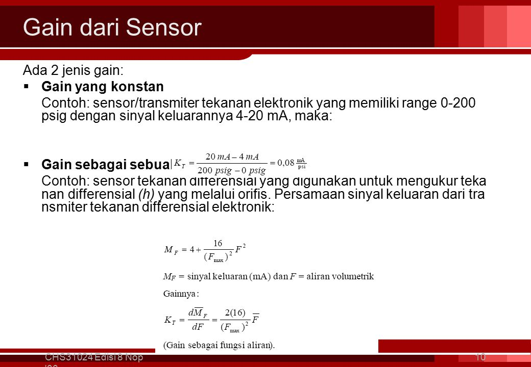 Gain dari Sensor Ada 2 jenis gain:  Gain yang konstan Contoh: sensor/transmiter tekanan elektronik yang memiliki range 0-200 psig dengan sinyal keluarannya 4-20 mA, maka:  Gain sebagai sebuah fungsi Contoh: sensor tekanan differensial yang digunakan untuk mengukur teka nan differensial (h) yang melalui orifis.