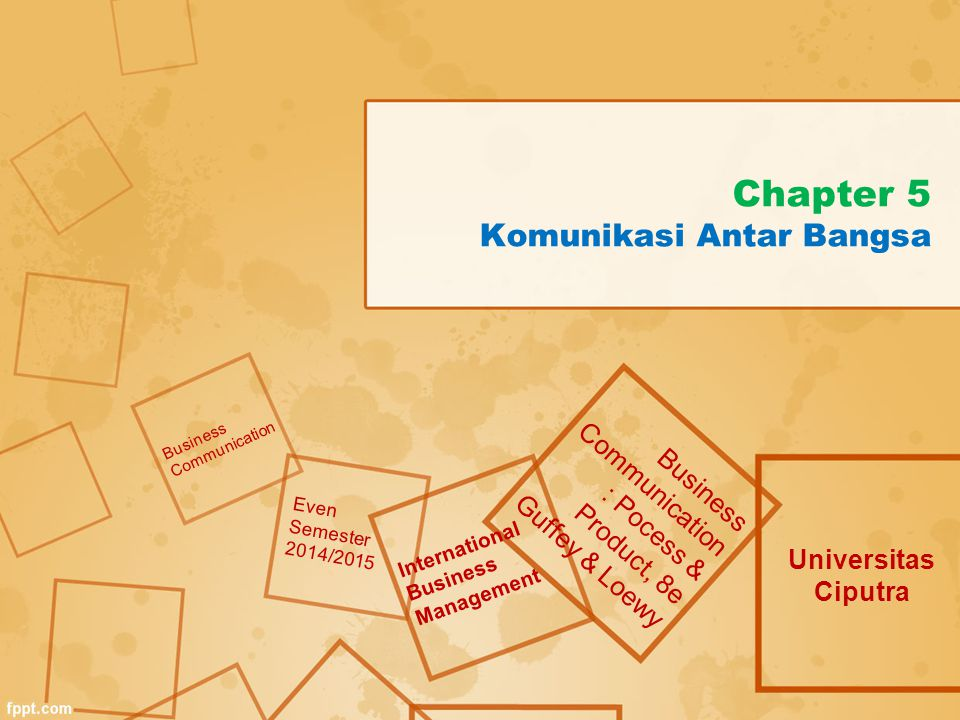 Chapter 5 Komunikasi Antar Bangsa Universitas Ciputra Business Communication : Pocess & Product, 8e Guffey & Loewy Business Communication Even Semester 2014/2015 International Business Management