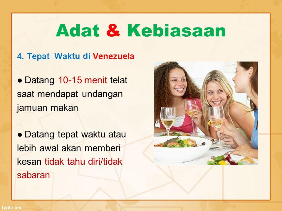 Adat & Kebiasaan 4. Tepat Waktu di Venezuela ● Datang 10-15 menit telat saat mendapat undangan jamuan makan ● Datang tepat waktu atau lebih awal akan