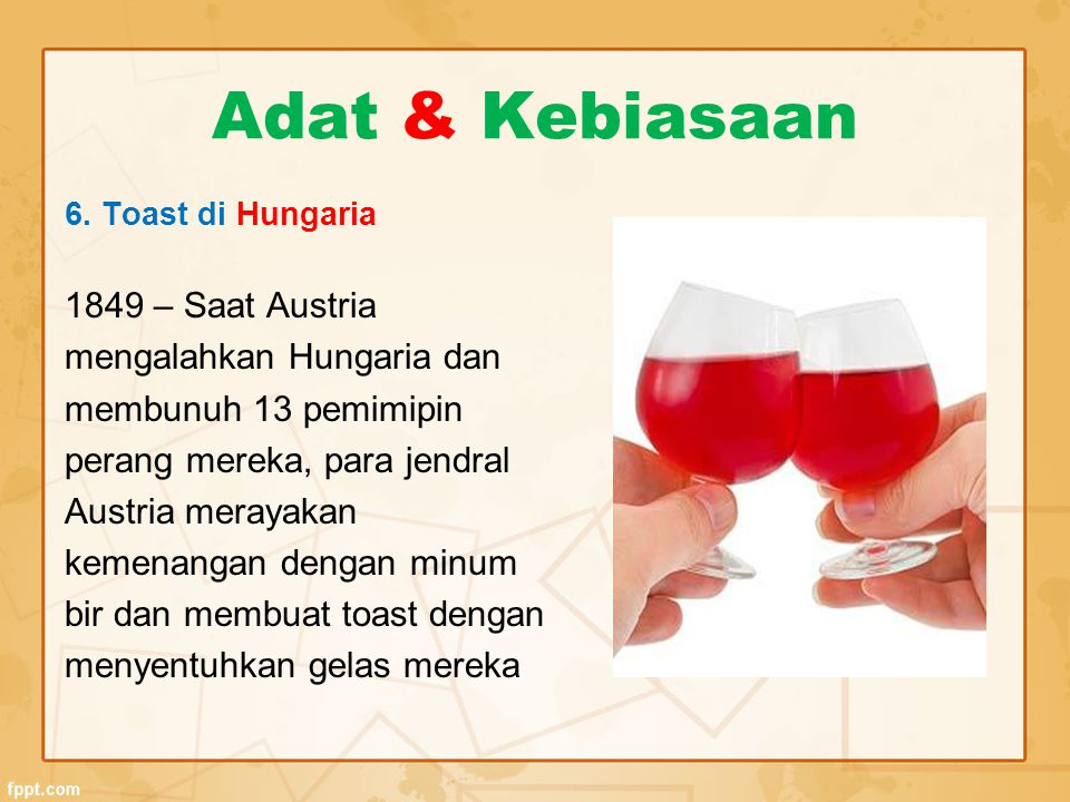 Adat & Kebiasaan 6. Toast di Hungaria 1849 – Saat Austria mengalahkan Hungaria dan membunuh 13 pemimipin perang mereka, para jendral Austria merayakan